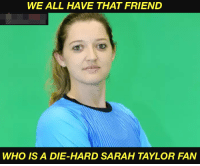 Sarah Taylor fan 😍: WE ALL HAVE THAT FRIEND  WHO IS A DIE-HARD SARAH TAYLOR FAN Sarah Taylor fan 😍