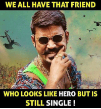 Tag them all 😜😝: WE ALL HAVE THAT FRIEND  WHO LOOKS LIKE HERO BUT IS  STILL SINGLE Tag them all 😜😝