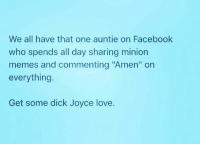 "Minion Meme: We all have that one auntie on Facebook  who spends all day sharing minion  memes and commenting ""Amen"" on  everything.  Get some dick Joyce love."