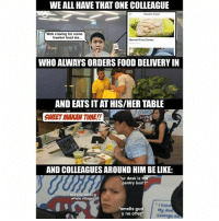 "Be Like, Food, and Memes: WE ALL HAVE THAT ONE COLLEAGUE  Hawker Food  Wah craving for some  hawker food sia...  Maxwel Food Centre  WHO ALWAYS ORDERS FOOD DELIVERY IN  AND EATS IT AT HIS/HER TABLE  SWEET MAKAN TIME!!  AND COLLEAGUES AROUND HIM BE LIKE:  ur desk is the  pantry issit?  bro you feeding  whole village  smells gud  y no offer  "" hope  My da People who always order food in from here <link in bio> and eat at the table… LAST WARNING SIA!!!! sp"