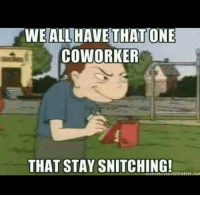 Memes, Snitch, and Coworkers: WE ALL HAVE THAT ONE  COWORKER  THAT STAY SNITCHING!