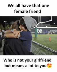Memes, Girlfriend, and 🤖: We all have that one  female friend  Who is not your girlfriend  but means a lot to you