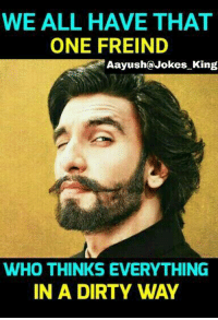 Memes, Dirty, and Jokes: WE ALL HAVE THAT  ONE FREIND  Aayush@Jokes King  WHO THINKS EVERYTHING  IN A DIRTY WAY