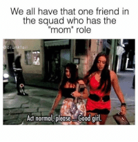 "Drunk Fails: We all have that one friend in  the squad who has the  ""mom"" role  drunk fail  Act normal please Good girl."