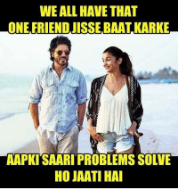 Memes, 🤖, and Kark: WE ALL HAVE THAT  ONE FRIEND JISSE BAAT KARKE  AAPKITSAARI PROBLEMS SOLVE  HOJAWATIHAI Tag indianshit