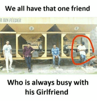 feederism: We all have that one friend  R BIN FEEDER  2  Who is always busy with  his Girlfriend