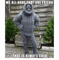 Tag someone who's always cold: WE ALL HAVE THAT ONE FRIEND  THAT IS ALWAYS COLD Tag someone who's always cold