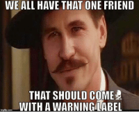 TAG that friend!    If you can't...it is you.: WE ALL HAVE THAT ONE FRIEND  THAT SHOULD COME  TFU  WITH A WARNING LABEL  img flip com TAG that friend!    If you can't...it is you.
