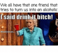 For reals 🤦‍♀️👏 FOLLOW US➡️ @so.mexican Via:@daddyissues_: We all have that one friend that  tries to turn us into an alcoholic  lsaid drinkit bitch!  @daddyissues For reals 🤦‍♀️👏 FOLLOW US➡️ @so.mexican Via:@daddyissues_