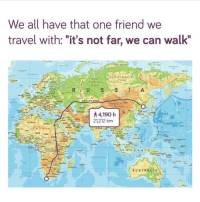 "Africa, Bitch, and Funny: We all have that one friend we  travel with: ""it's not far, we can walk""  Sa  Easd Sbelan  Plat  Siberian  Plain  INGOOM  KAZAKHSTAN  CE  MONGOLIA  Gobi Desort  SPAIN  21,212 km  IRAN  ALGERIA  SAUDI  ARABIA  INDIA  AN  NIGER CHAD  SUDA  hins  N NIGERIA  SOMALIA  DEMOCR REP  THE CON00  ANGOLA  coral  AUSTRALIA  ELA  OcEa  TH AFRICA call the uber bitch"
