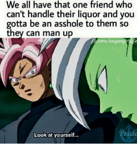 Friends, Lmao, and Memes: We all have that one friend who  can't handle their liquor and you  gotta be an asshole to them so  they can man up  Look at yourself... Lmao Tagg them!!