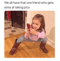 Af, Funny, and Memes: We all have that one friend who gets  extra af taking pics SarcasmOnly