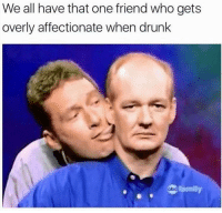 Drunk, Family, and Who: We all have that one friend who gets  overly affectionate when drunk  family