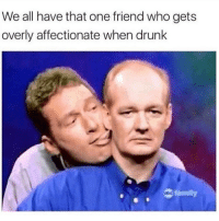 Drunk, Family, and Memes: We all have that one friend who gets  overly affectionate when drunk  family Dm to that friend 😩