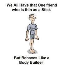 Memes, Body Builder, and 🤖: We All Have that One friend  who is thin as a Stick  FUN  But Behaves Like a  Body Builder