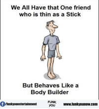 Memes, Body Builder, and 🤖: We All Have that One friend  who is thin as a Stick  But Behaves  Like a  Body Builder  FUNK  YOU  www funkyounow.com  Ifunkyouentertainment