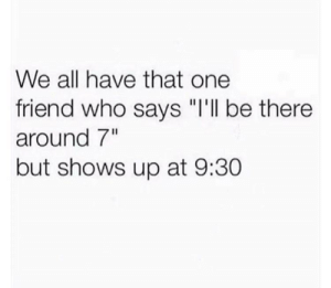 """Tumblr, Http, and Com: We all have that one  friend who says """"i'll be there  around 7""""  but shows up at 9:30 Follow us @studentlifeproblems"""