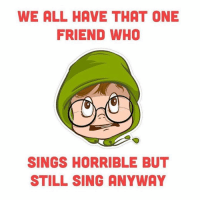 Double Tap if same 😂😂 TAG besure singers 😝👻 ThinkAboutOthers 😂 . ➡️ @ommy_007: WE ALL HAVE THAT ONE  FRIEND WHO  SINGS HORRIBLE BUT  STILL SING ANYWAY Double Tap if same 😂😂 TAG besure singers 😝👻 ThinkAboutOthers 😂 . ➡️ @ommy_007
