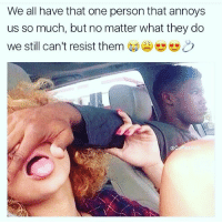 Memes, Relationships, and True: We all have that one person that annoys  us so much, but no matter what they do  We still can't resist them 参幽幽C) SO TRUE! RELATIONSHIPS