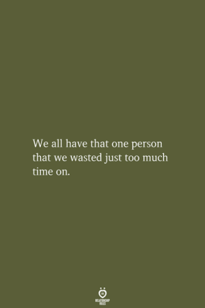 That One Person: We all have that one person  that we wasted just too much  time on.  RELATIONSHIP  LES