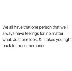 Right Back: We all have that one person that we'll  always have feelings for, no matter  what. Just one look, & it takes you right  back to those memories