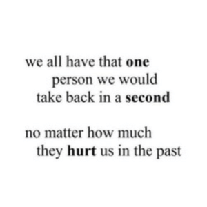 Back, How, and Net: we all have that one  person we would  take back in a second  no matter how much  they hurt us in the past https://iglovequotes.net/