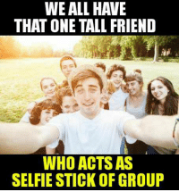 Friends, Memes, and Selfie: WE ALL HAVE  THAT ONE TALL FRIEND  WHO ACTS AS  SELFIE STICK OF GROUP