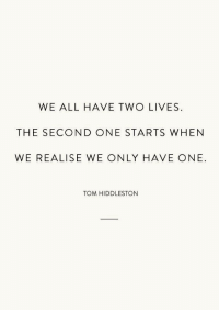 Tom Hiddleston, One, and All: WE ALL HAVE TWO LIVES  THE SECOND ONE STARTS WHEN  WE REALISE WE ONLY HAVE ONE.  TOM HIDDLESTON