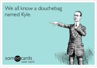 http://t.co/N9K89tLYNr: We all know a douchebag  named Kyle  ee  cards  user card http://t.co/N9K89tLYNr