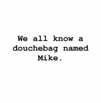M. Musing Memes: We all know  a  douchebag named  Mike M. Musing Memes