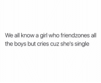 Memes, Girl, and Single: We all know a girl who friendzones all  the boys but cries cuz she's single Dm to that girl 😂