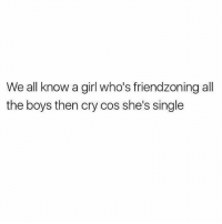 Girl, Girl Memes, and Single: We all know a girl who's friendzoning all  the boys then cry cos she's single tag them 😅