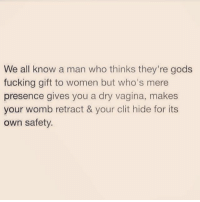 Af, Fucking, and Vagina: We all know a man who thinks they're gods  fucking gift to women but who's mere  presence gives you a dry vagina, makes  your womb retract & your clit hide for its  own safety. Specific and accurate af.