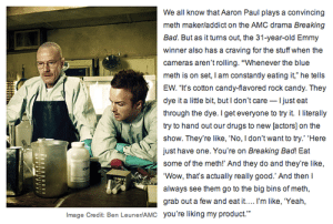 "ariasphyxia:  oh my fucking god : We all know that Aaron Paul plays a convincing  meth makerladdict on the AMC drama Breaking  Bad. But as it turns out, the 31-year-old Emmy  winner also has a craving for the stuff when the  cameras aren't rolling. ""Whenever the blue  meth is on set, I am constantily eating it, he tells  EW. ""It's cotton candy-flavored rock candy. They  dye it a little bit, butI don't care Ijust eat  through the dye. Iget everyone to try it I lterally  try to hand out our drugs to new [actors] on the  show. They're like, 'No, I don't want to try.' ""Here  just have one. You're on Breaking Bad! Eat  Wow, that's actually really good.' And then  always see them go to the big bins of meth,  grab out a few and eat it.... I'm like, 'Yeah,  you're liking my product.""  Image Credit: Ben LeunerlAMC ariasphyxia:  oh my fucking god"