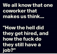 "Memes, Coworkers, and 🤖: We all know that one  coworker that  makes us think...  ""How the hell did  they get hired, and  how the fuck do  they still have a  job?"""