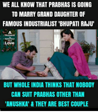 "anushka: WE ALL KNOW THAT PRABHAS IS GOING  TO MARRY GRAND DAUGHTER OF  FAMOUS INDUSTRIALIST 'BHUPATI RAJU""  Moment  To  Remember  Your  Love  BUT WHOLE INDIA THINKS THAT NOBODY  CAN SUIT PRABHAS OTHER THAN  ANUSHKA""&THEY ARE BEST COUPLE"