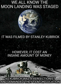 It Costed: WE ALL KNOW THE  MOON LANDING WAS STAGED  IT WAS FILMED BY STANLEY KUBRICK  HOWEVER, IT COST AN  INSANE AMOUNT OF MONEY  ASKUBRICKAWASARERFECTIONIST  AND  DEMANDED THEY FILMONILOCATION