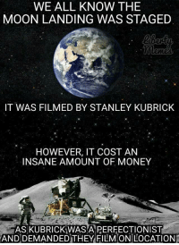 "Money, Tumblr, and Blog: WE ALL KNOW THE  MOON LANDING WAS STAGED  IT WAS FILMED BY STANLEY KUBRICK  HOWEVER, IT COST AN  INSANE AMOUNT OF MONEY  ASKUBRICKİWASAPERFECTION IST  ANDDEMANDED THEY FILMON/LOCATION <p><a href=""http://ragecomicsbase.com/post/160709566637/how-the-moon-landing-was-staged"" class=""tumblr_blog"">rage-comics-base</a>:</p>  <blockquote><p>How the moon landing was staged.</p></blockquote>"
