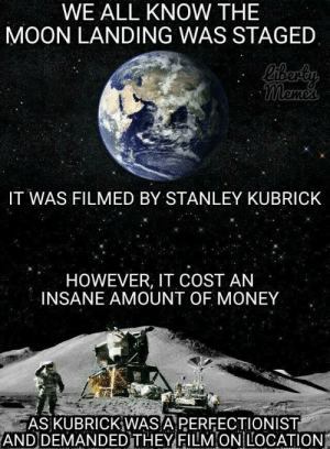 Money, Tumblr, and Blog: WE ALL KNOW THE  MOON LANDING WAS STAGED  IT WAS FILMED BY STANLEY KUBRICK  HOWEVER, IT COST AN  INSANE AMOUNT OF MONEY  ASKUBRICKİWASAPERFECTION IST  ANDDEMANDED THEY FILMON/LOCATION rage-comics-base:  How the moon landing was staged.