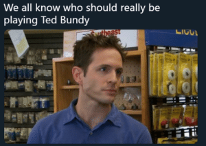 Ted, Ted Bundy, and Who: We all know  who should really be  playing Ted Bundy D.E.N.N.I.S
