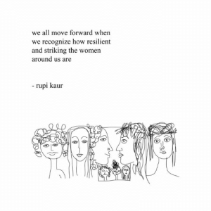 Move Forward: we all move forward when  we recognize how resilient  and striking the women  around us are  - rupi kaur