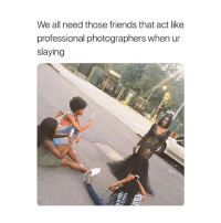 Friends, Girl Memes, and Act: We all need those friends that act like  professional photographers when ur  slaying Tag them!