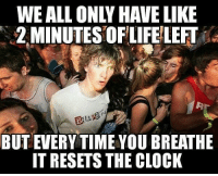 Advice, Clock, and Tumblr: WE ALL ONLY HAVE LIKE  2 MINUTES OFLIFE LEFT  BUT EVERY TIME YOU BREATHE  IT RESETS THE CLOCK advice-animal:  You gat to know this.