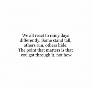 rainy: We all react to rainy days  differently. Some stand tall,  others run, others hide.  The point that matters is that  you got through it, not how