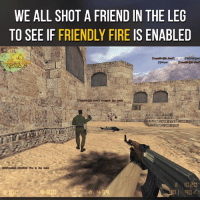 Memes, 🤖, and Enabler: WE ALL SHOT A FRIEND IN THE LEG  TO SEE IF FRIENDLY FIRE IS ENABLED