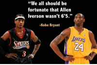 """We all should be  fortunate that Allen  Iverson wasn't 6'5.""  -Kobe Bryant  LAKERS  MORA Allen Iverson is probably the most naturally talented basketball player, ever. #Respect"