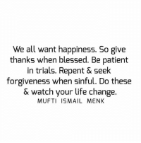 Tag • Share • Like We all want happiness. So give thanks when blessed. Be patient in trials. Repent & seek forgiveness when sinful. Do these & watch your life change. muftimenk muftimenkfanpage muftimenkreminders Follow: @muftimenkofficial: We all want happiness. So give  thanks when blessed. Be patient  in trials. Repent & Seek  forgiveness when sinful. Do these  & watch your life change.  MUFTI ISMAIL MENK Tag • Share • Like We all want happiness. So give thanks when blessed. Be patient in trials. Repent & seek forgiveness when sinful. Do these & watch your life change. muftimenk muftimenkfanpage muftimenkreminders Follow: @muftimenkofficial