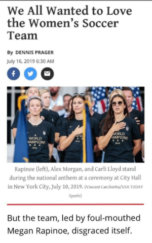 Fail, Love, and Megan: We All Wanted to Love  the Women's Soccer  Team  By DENNIS PRAGER  July 16, 2019 6:30 AM  f  WORLD  AMPIONS  IPIC  WORLD  HAMPIONS  **  Rapinoe (left), Alex Morgan, and Carli Lloyd stand  during the national anthem at a ceremony at City Hall  in New York City, July 10, 2019. (Vincent Carchietta/USA TODAY  Sports)  But the team, led by foul-mouthed  Megan Rapinoe, disgraced itself In North Korea, the media shames those who fail to show complete and unwavering support for the country