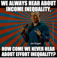 Joe Rogan, Memes, and Good: WE ALWAYS HEAR ABOUT  INCOME INEQUALITY  Joe Rogan  HOW COME WE NEVER HEAR  ABOUT EFFORT INEQUALITY? Good point!