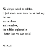 Love, Madness, and Made: We always talked in riddles,  it just made more sense to us that way  for love  was madness  and somehow  the riddles explained it  better than we ever could.  ATTICUS